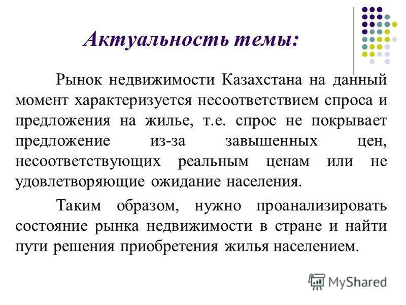 Актуальность темы: Рынок недвижимости Казахстана на данный момент характеризуется несоответствием спроса и предложения на жилье, т.е. спрос не покрывает предложение из-за завышенных цен, несоответствующих реальным ценам или не удовлетворяющие ожидани
