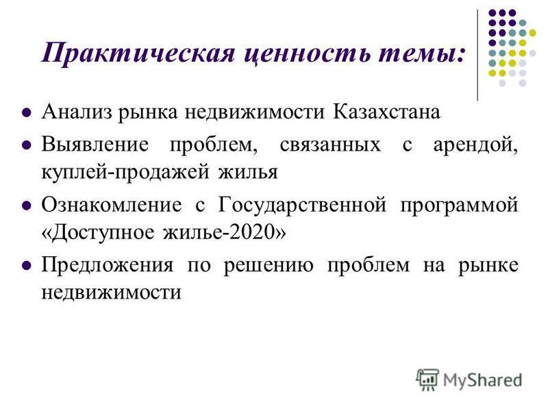 Практическая ценность темы: Анализ рынка недвижимости Казахстана Выявление проблем, связанных с арендой, куплей-продажей жилья Ознакомление с Государственной программой «Доступное жилье-2020» Предложения по решению проблем на рынке недвижимости