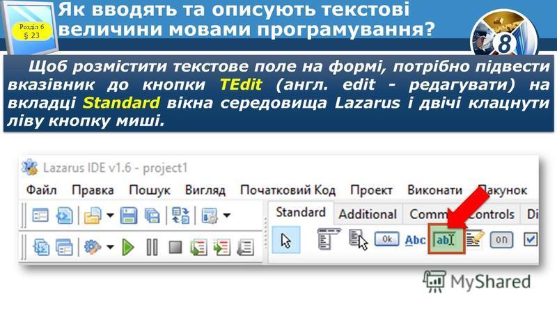 8 Як вводять та описують текстові величини мовами програмування? Щоб розмістити текстове поле на формі, потрібно підвести вказівник до кнопки TEdit (англ. edit - редагувати) на вкладці Standard вікна середовища Lazarus і двічі клацнути ліву кнопку ми