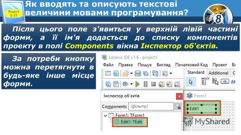 8 Як вводять та описують текстові величини мовами програмування? Після цього поле з'явиться у верхній лівій частині форми, а її ім'я додасться до списку компонентів проекту в полі Components вікна Інспектор об'єктів. За потреби кнопку можна перетягну