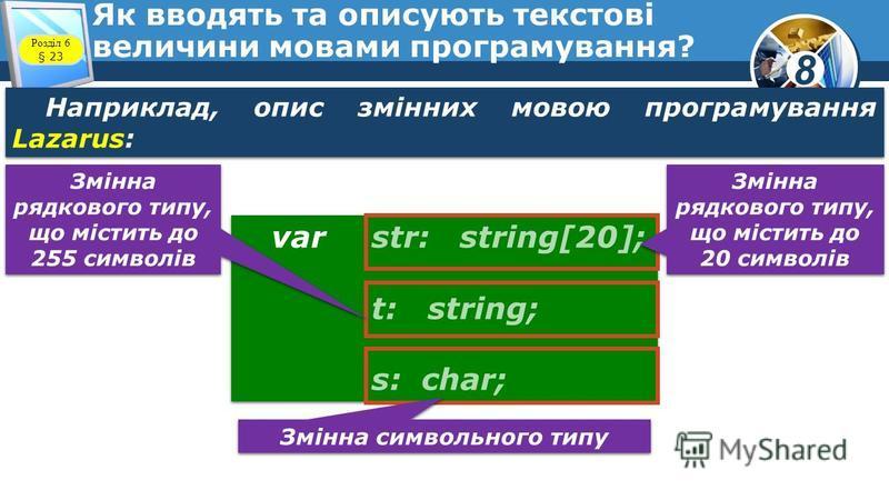 8 Як вводять та описують текстові величини мовами програмування? Наприклад, опис змінних мовою програмування Lazarus: var str: string[20]; t: string; s: char; var str: string[20]; t: string; s: char; Змінна рядкового типу, що містить до 20 символів З