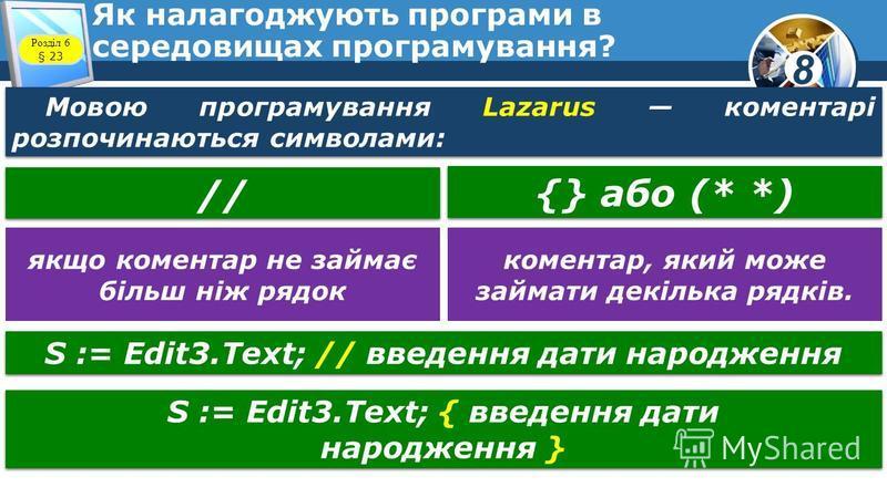 8 Як налагоджують програми в середовищах програмування? Мовою програмування Lazarus коментарі розпочинаються символами: // {} або (* *) якщо коментар не займає більш ніж рядок коментар, який може займати декілька рядків. S := Edit3.Text; { введення д