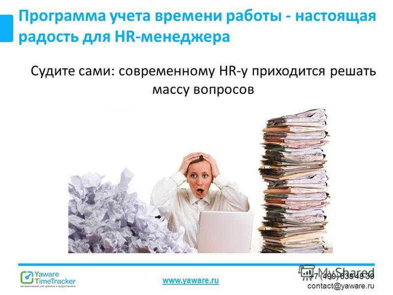 +7 (499) 638 48 39 contact@yaware.ru www.yaware.ru Программа учета времени работы - настоящая радость для HR-менеджера Судите сами: современному HR-у приходится решать массу вопросов