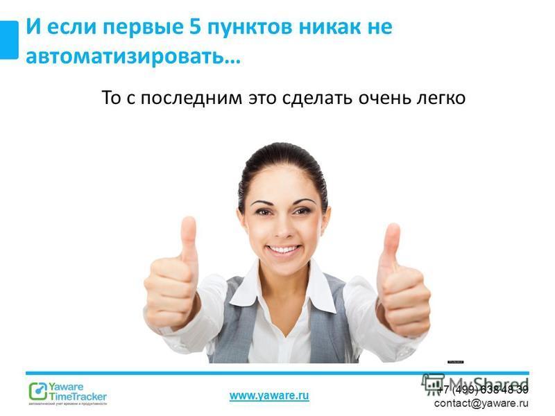 +7 (499) 638 48 39 contact@yaware.ru www.yaware.ru То с последним это сделать очень легко И если первые 5 пунктов никак не автоматизировать…