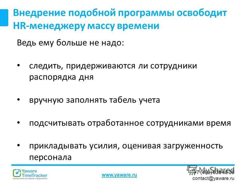 +7 (499) 638 48 39 contact@yaware.ru www.yaware.ru Ведь ему больше не надо: следить, придерживаются ли сотрудники распорядка дня вручную заполнять табель учета подсчитывать отработанное сотрудниками время прикладывать усилия, оценивая загруженность п