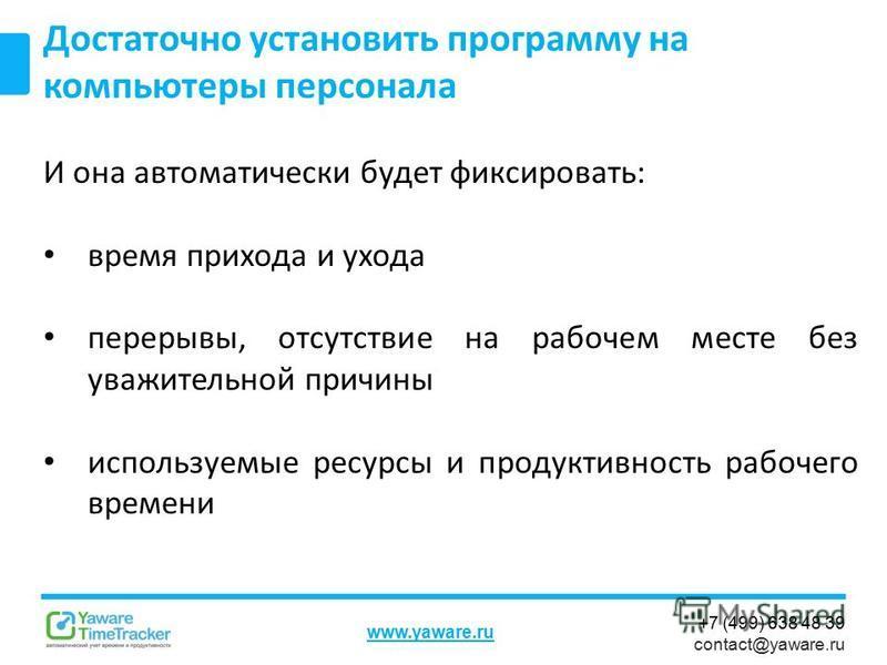 +7 (499) 638 48 39 contact@yaware.ru www.yaware.ru И она автоматически будет фиксировать: время прихода и ухода перерывы, отсутствие на рабочем месте без уважительной причины используемые ресурсы и продуктивность рабочего времени Достаточно установит
