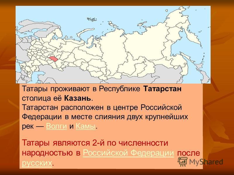 Татары проживают в Республике Татарстан столица её Казань. Татарстан расположен в центре Российской Федерации в месте слияния двух крупнейших рек Волги и Камы.Волги Камы Татары являются 2-й по численности народностью в Российской Федерации после русс