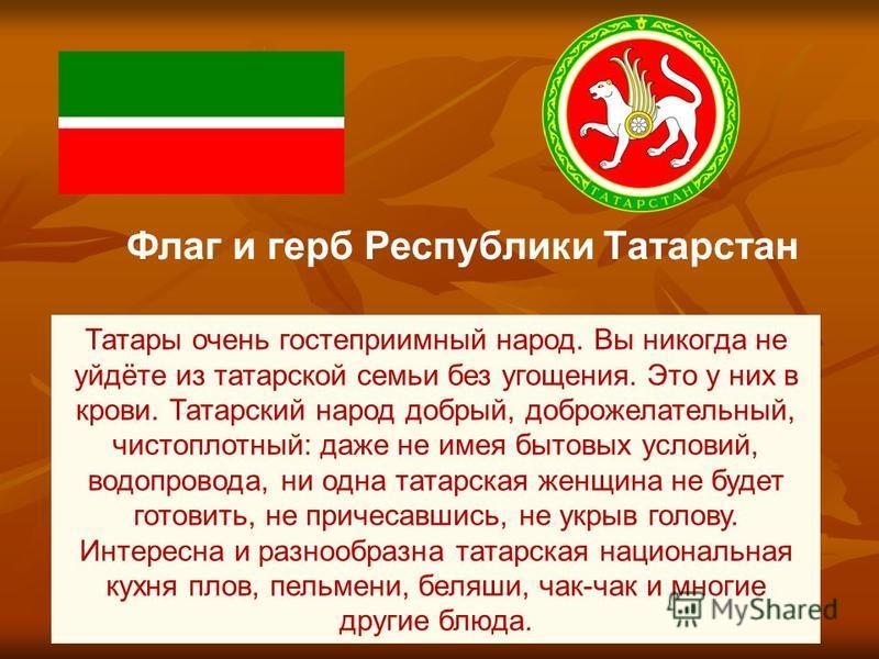 Флаг и герб Республики Татарстан Татары очень гостеприимный народ. Вы никогда не уйдёте из татарской семьи без угощения. Это у них в крови. Татарский народ добрый, доброжелательный, чистоплотный: даже не имея бытовых условий, водопровода, ни одна тат