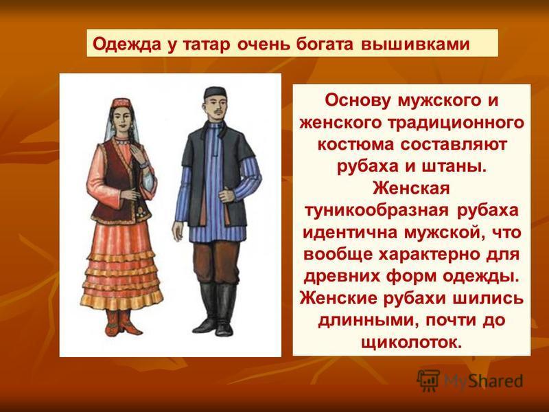 Одежда у татар очень богата вышивками Основу мужского и женского традиционного костюма составляют рубаха и штаны. Женская туникообразная рубаха идентична мужской, что вообще характерно для древних форм одежды. Женские рубахи шились длинными, почти до