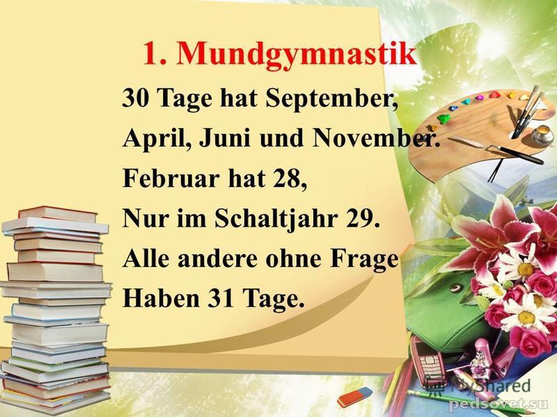 1. Mundgymnastik 30 Tage hat September, April, Juni und November. Februar hat 28, Nur im Schaltjahr 29. Alle andere ohne Frage Haben 31 Tage.