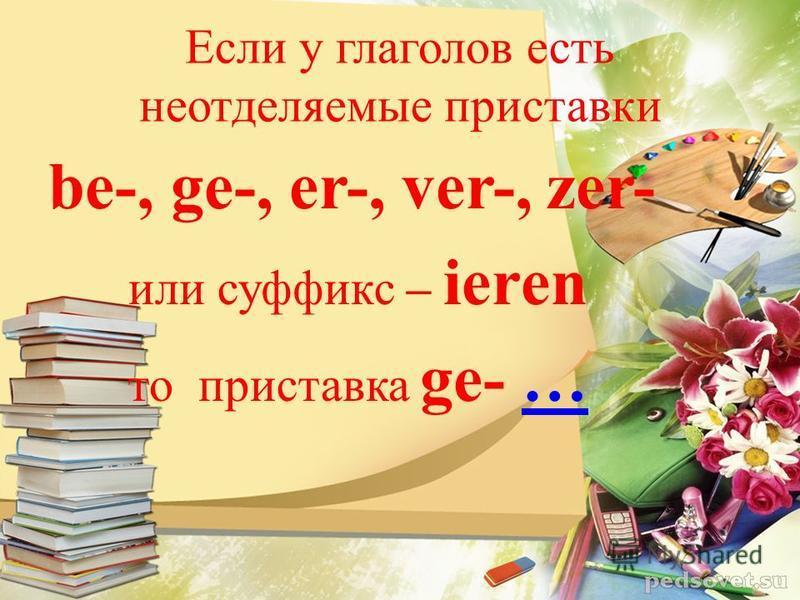 Если у глаголов есть неотделяемые приставки be-, ge-, er-, ver-, zer- или суффикс – ieren то приставка ge- ……