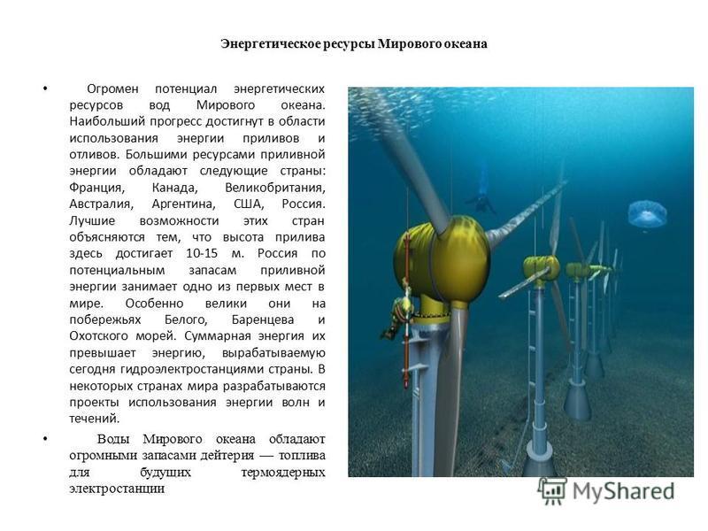 Энергетическое ресурсы Мирового океана Огромен потенциал энергетических ресурсов вод Мирового океана. Наибольший прогресс достигнут в области использования энергии приливов и отливов. Большими ресурсами приливной энергии обладают следующие страны: Фр