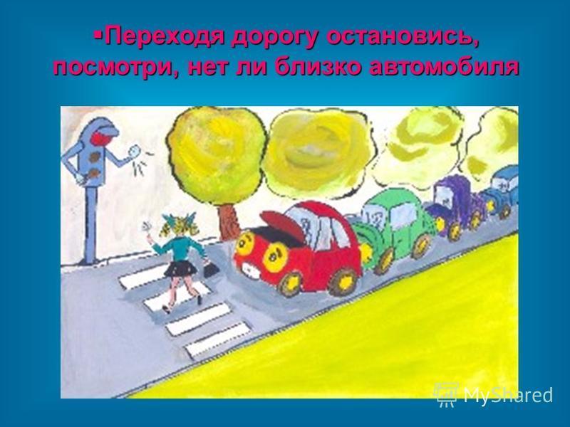 Переходя дорогу остановись, посмотри, нет ли близко автомобиля Переходя дорогу остановись, посмотри, нет ли близко автомобиля
