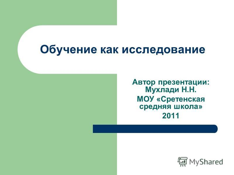 Обучение как исследование Автор презентации: Мухлади Н.Н. МОУ «Сретенская средняя школа» 2011