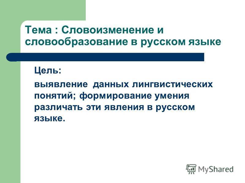Тема : Словоизменение и словообразование в русском языке Цель: выявление данных лингвистических понятий; формирование умения различать эти явления в русском языке.