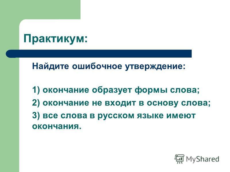 Практикум: Найдите ошибочное утверждение: 1) окончание образует формы слова; 2) окончание не входит в основу слова; 3) все слова в русском языке имеют окончания.