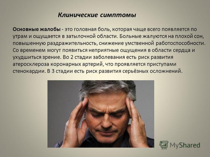 Клинические симптомы Основные жалобы - это головная боль, которая чаще всего появляется по утрам и ощущается в затылочной области. Больные жалуются на плохой сон, повышенную раздражительность, снижение умственной работоспособности. Со временем могут