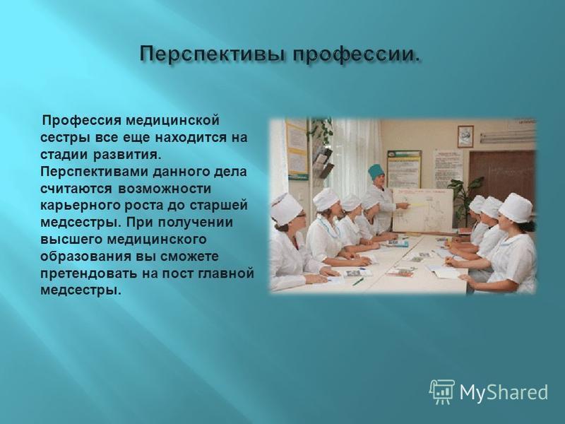 Профессия медицинской сестры все еще находится на стадии развития. Перспективами данного дела считаются возможности карьерного роста до старшей медсестры. При получении высшего медицинского образования вы сможете претендовать на пост главной медсестр