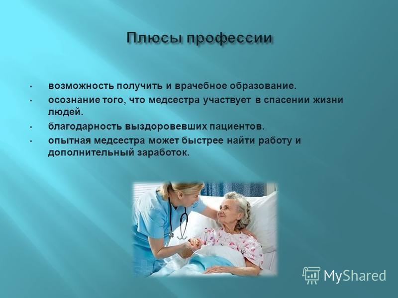 возможность получить и врачебное образование. осознание того, что медсестра участвует в спасении жизни людей. благодарность выздоровевших пациентов. опытная медсестра может быстрее найти работу и дополнительный заработок.