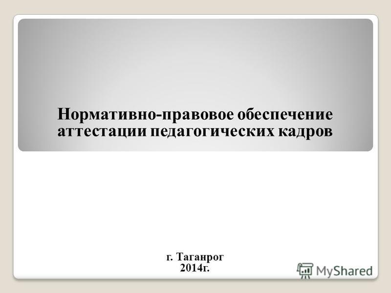 Нормативно-правовое обеспечение аттестации педагогических кадров г. Таганрог 2014 г.