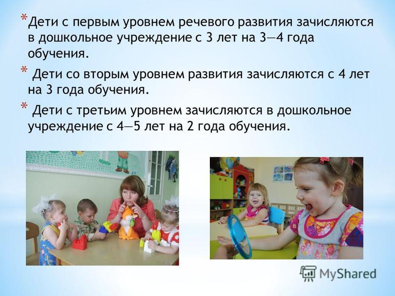 * Дети с первым уровнем речевого развития зачисляются в дошкольное учреждение с 3 лет на 34 года обучения. * Дети со вторым уровнем развития зачисляются с 4 лет на 3 года обучения. * Дети с третьим уровнем зачисляются в дошкольное учреждение с 45 лет