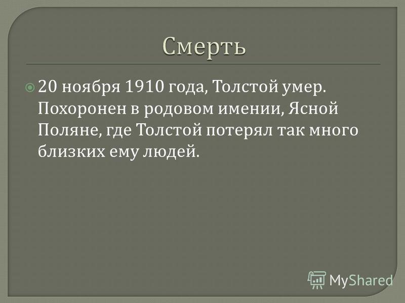 20 ноября 1910 года, Толстой умер. Похоронен в родовом имении, Ясной Поляне, где Толстой потерял так много близких ему людей.