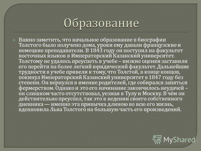 Важно заметить, что начальное образование в биографии Толстого было получено дома, уроки ему давали французские и немецкие преподаватели. В 1843 году он поступил на факультет восточных языков в Императорский Казанский университет. Толстому не удалось