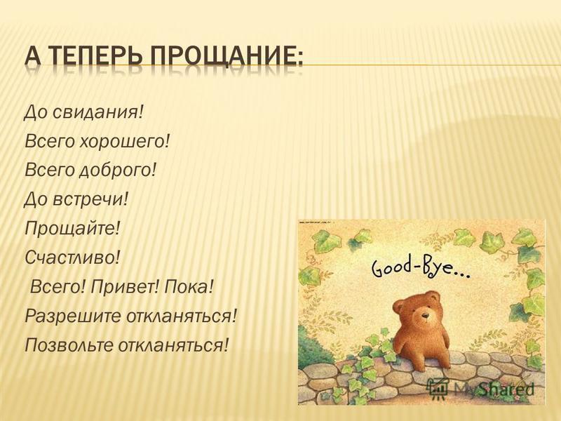 До свидания! Всего хорошего! Всего доброго! До встречи! Прощайте! Счастливо! Всего! Привет! Пока! Разрешите откланяться! Позвольте откланяться!