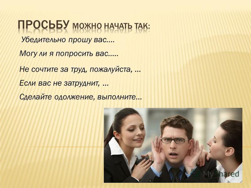 Могу ли я попросить вас….. Не сочтите за труд, пожалуйста,... Если вас не затруднит,... Сделайте одолжение, выполните... Убедительно прошу вас….