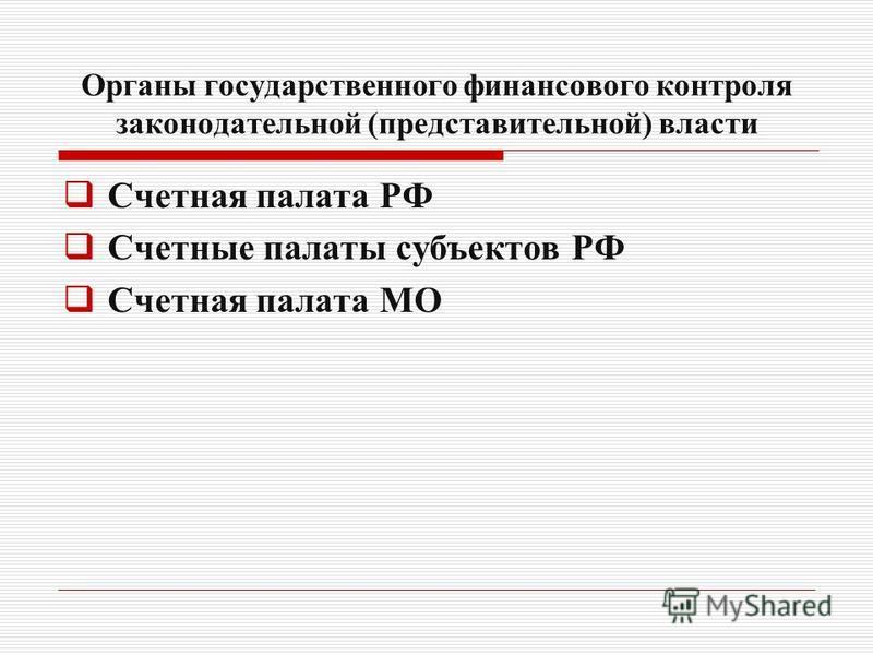Органы государственного финансового контроля законодательной (представительной) власти Счетная палата РФ Счетные палаты субъектов РФ Счетная палата МО