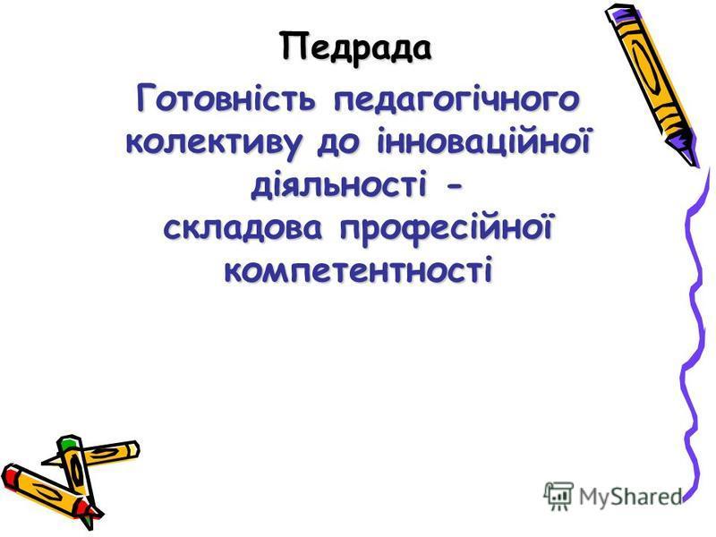 Готовність педагогічного колективу до інноваційної діяльності - складова професійної компетентності Педрада