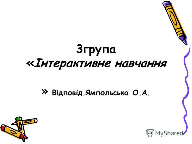 3група «Інтерактивне навчання » Відповід.Ямпольська О.А.