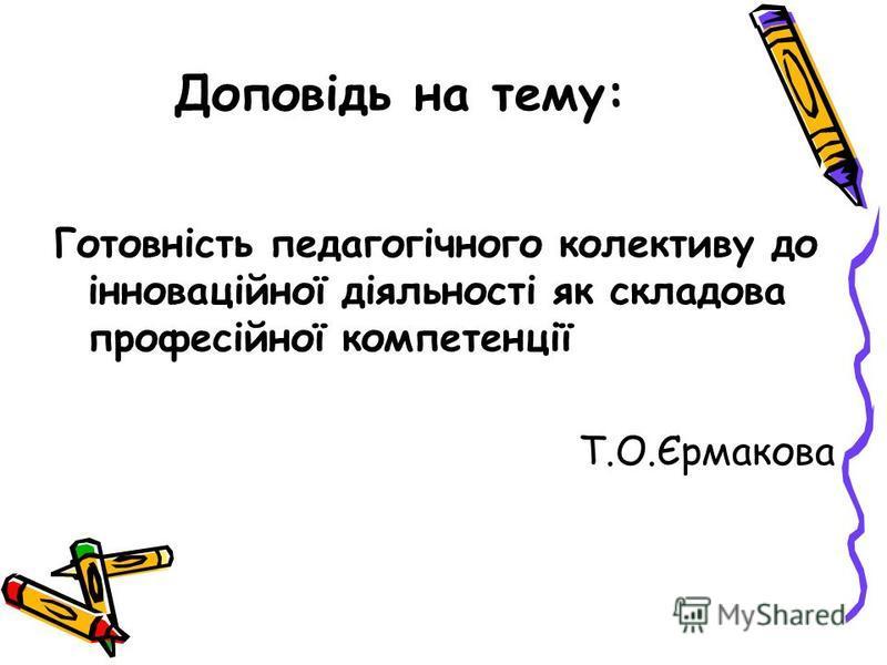 Доповідь на тему: Готовність педагогічного колективу до інноваційної діяльності як складова професійної компетенції Т.О.Єрмакова