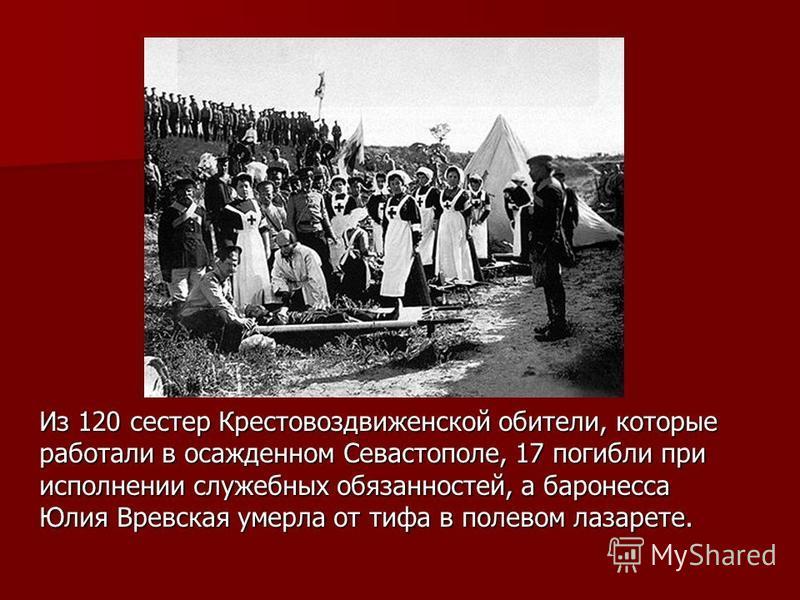 Из 120 сестер Крестовоздвиженской обители, которые работали в осажденном Севастополе, 17 погибли при исполнении служебных обязанностей, а баронесса Юлия Вревская умерла от тифа в полевом лазарете.