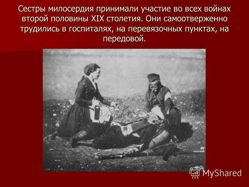 Сестры милосердия принимали участие во всех войнах второй половины XIX столетия. Они самоотверженно трудились в госпиталях, на перевязочных пунктах, на передовой.