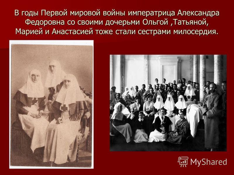 В годы Первой мировой войны императрица Александра Федоровна со своими дочерьми Ольгой,Татьяной, Марией и Анастасией тоже стали сестрами милосердия.