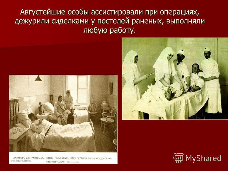 Августейшие особы ассистировали при операциях, дежурили сиделками у постелей раненых, выполняли любую работу.