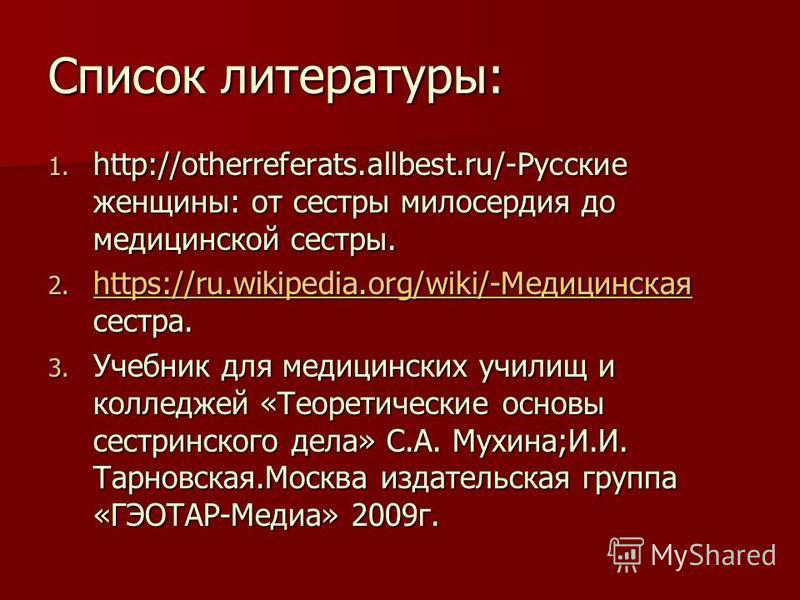 Список литературы: 1. http://otherreferats.allbest.ru/-Русские женщины: от сестры милосердия до медицинской сестры. 2. https://ru.wikipedia.org/wiki/-Медицинская сестра. https://ru.wikipedia.org/wiki/-Медицинская https://ru.wikipedia.org/wiki/-Медици