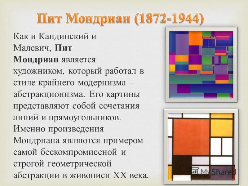 Как и Кандинский и Малевич, Пит Мондриан является художником, который работал в стиле крайнего модернизма – абстракционизма. Его картины представляют собой сочетания линий и прямоугольников. Именно произведения Мондриана являются примером самой беско