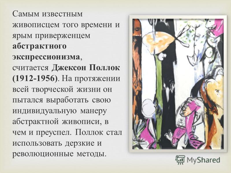 Самым известным живописцем того времени и ярым приверженцем абстрактного экспрессионизма, считается Джексон Поллок (1912-1956). На протяжении всей творческой жизни он пытался выработать свою индивидуальную манеру абстрактной живописи, в чем и преуспе