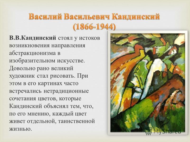 В.В.Кандинский стоял у истоков возникновения направления абстракционизма в изобразительном искусстве. Довольно рано великий художник стал рисовать. При этом в его картинах часто встречались нетрадиционные сочетания цветов, которые Кандинский объяснял