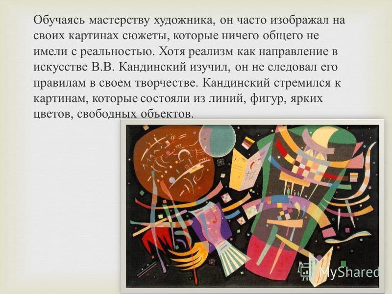 Обучаясь мастерству художника, он часто изображал на своих картинах сюжеты, которые ничего общего не имели с реальностью. Хотя реализм как направление в искусстве В.В. Кандинский изучил, он не следовал его правилам в своем творчестве. Кандинский стре