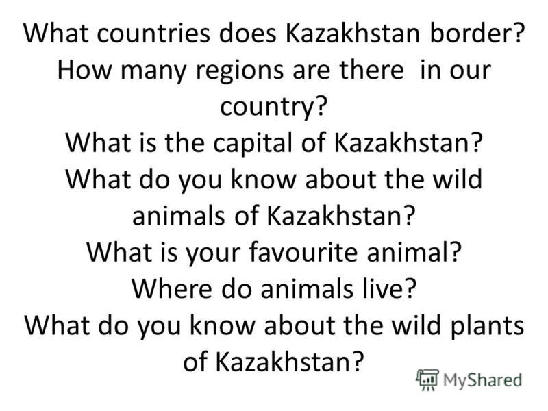 What countries does Kazakhstan border? How many regions are there in our country? What is the capital of Kazakhstan? What do you know about the wild animals of Kazakhstan? What is your favourite animal? Where do animals live? What do you know about t