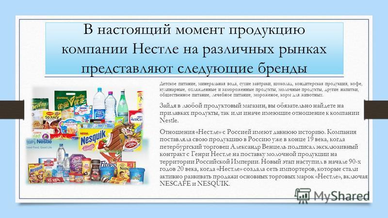 В настоящий момент продукцию компании Нестле на различных рынках представляют следующие бренды Детское питание, минеральная вода, сухие завтраки, шоколад, кондитерская продукция, кофе, кулинарные, охлажденные и замороженные продукты, молочные продукт