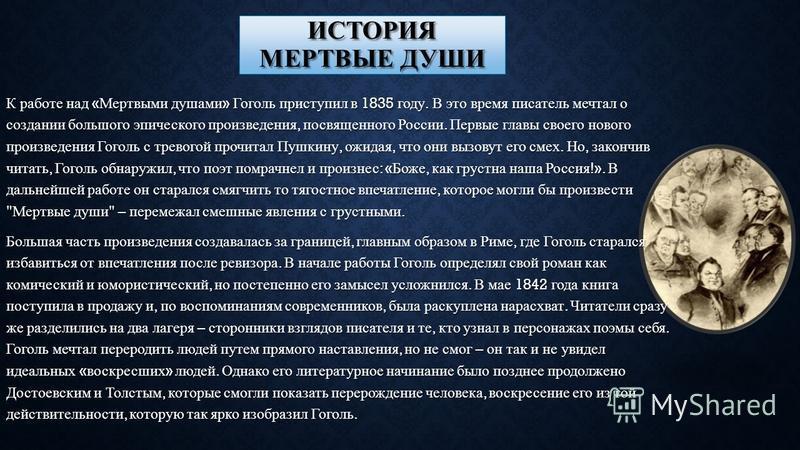 ИСТОРИЯ МЕРТВЫЕ ДУШИ К работе над « Мертвыми душами » Гоголь приступил в 1835 году. В это время писатель мечтал о создании большого эпического произведения, посвященного России. Первые главы своего нового произведения Гоголь с тревогой прочитал Пушки