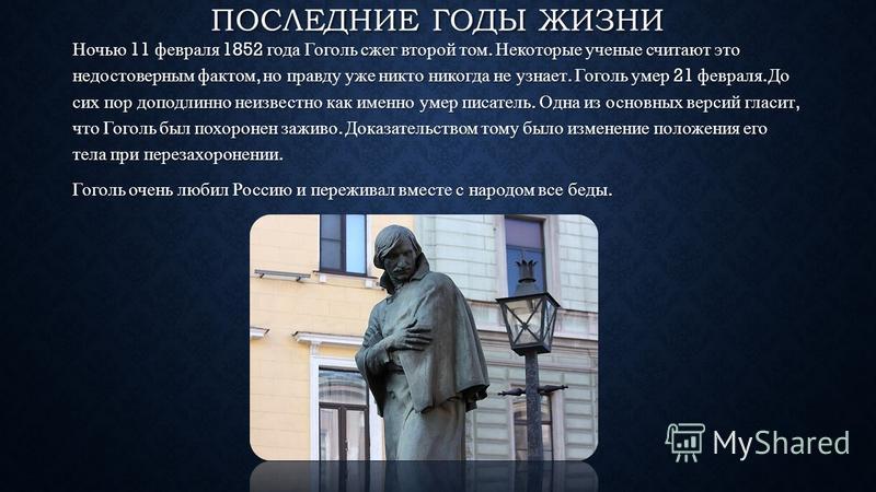 ПОСЛЕДНИЕ ГОДЫ ЖИЗНИ Ночью 11 февраля 1852 года Гоголь сжег второй том. Некоторые ученые считают это недостоверным фактом, но правду уже никто никогда не узнает. Гоголь умер 21 февраля. До сих пор доподлинно неизвестно как именно умер писатель. Одна