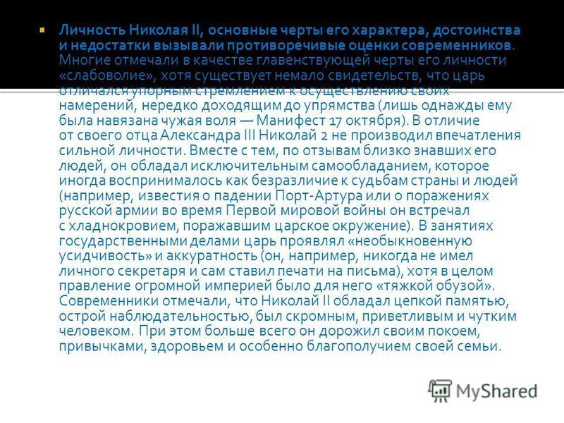 Личность Николая II, основные черты его характера, достоинства и недостатки вызывали противоречивые оценки современников. Многие отмечали в качестве главенствующей черты его личности «слабоволие», хотя существует немало свидетельств, что царь отличал