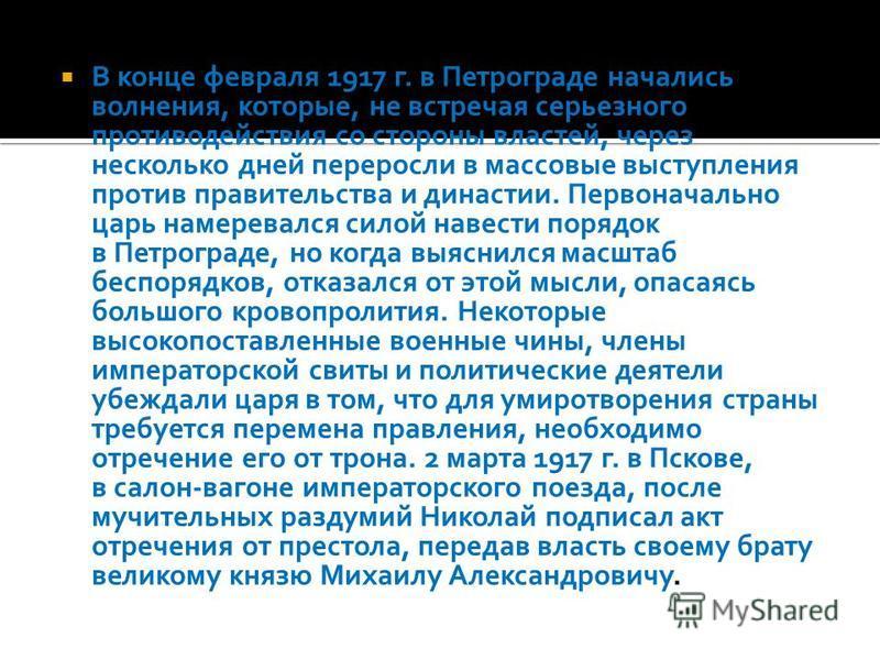 В конце февраля 1917 г. в Петрограде начались волнения, которые, не встречая серьезного противодействия со стороны властей, через несколько дней переросли в массовые выступления против правительства и династии. Первоначально царь намеревался силой на