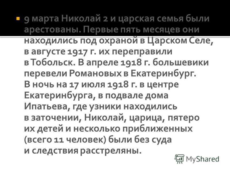9 марта Николай 2 и царская семья были арестованы. Первые пять месяцев они находились под охраной в Царском Селе, в августе 1917 г. их переправили в Тобольск. В апреле 1918 г. большевики перевели Романовых в Екатеринбург. В ночь на 17 июля 1918 г. в