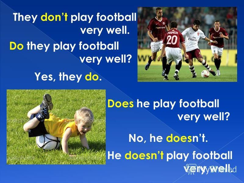 They dont play football very well. Do they play football very well? Yes, they do. Does he play football very well? No, he doesnt. He doesnt play football very well.